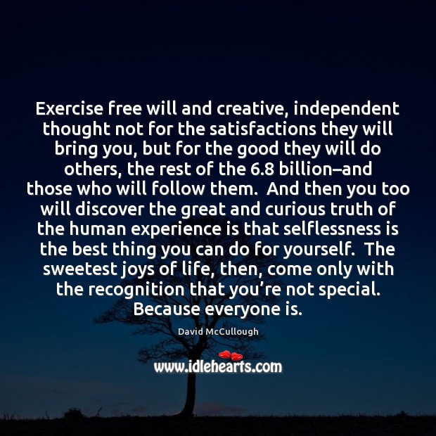 Exercise free will and creative, independent thought not for the satisfactions they Experience Quotes Image