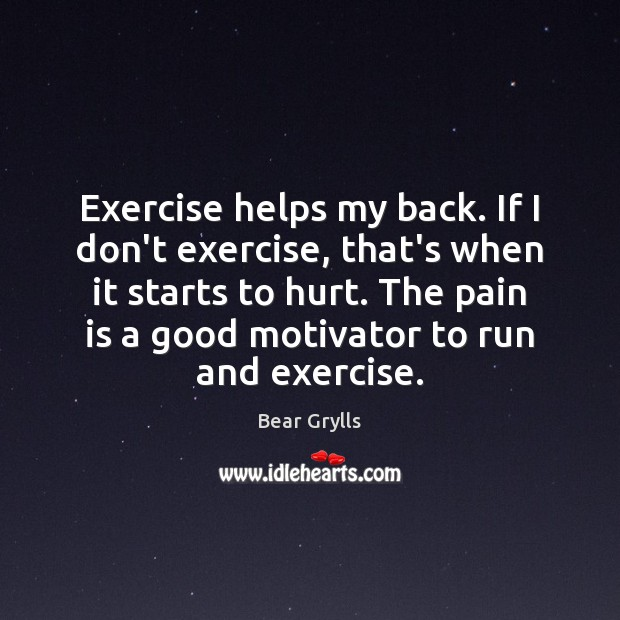 Exercise helps my back. If I don't exercise, that's when it starts Bear Grylls Picture Quote