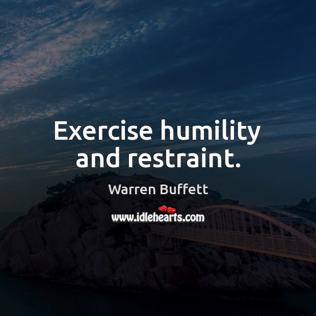 Exercise humility and restraint. Image