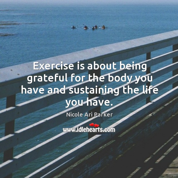 Image, Exercise is about being grateful for the body you have and sustaining the life you have.