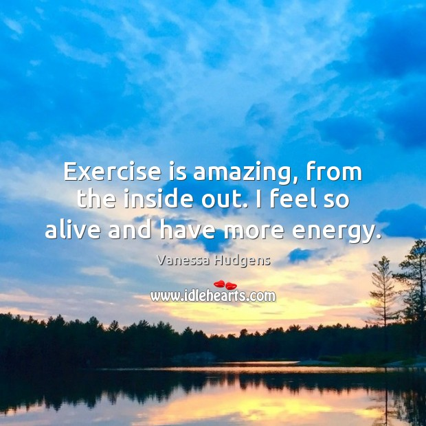 Exercise is amazing, from the inside out. I feel so alive and have more energy. Image