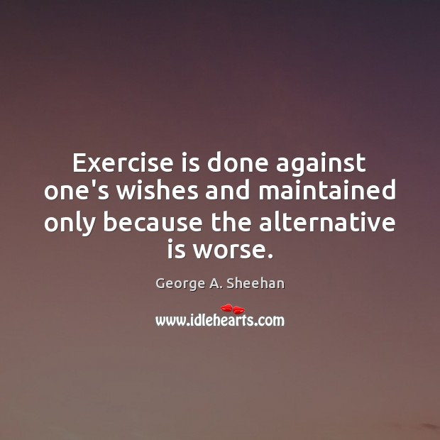 Exercise is done against one's wishes and maintained only because the alternative George A. Sheehan Picture Quote