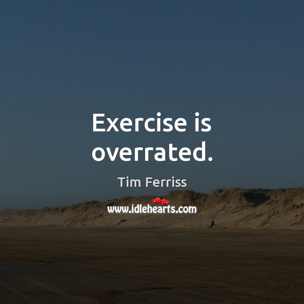 Exercise is overrated. Tim Ferriss Picture Quote