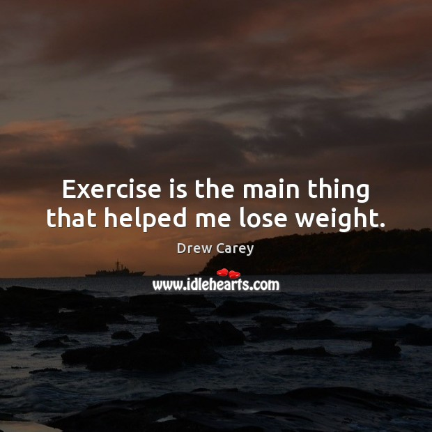 Image, Exercise is the main thing that helped me lose weight.