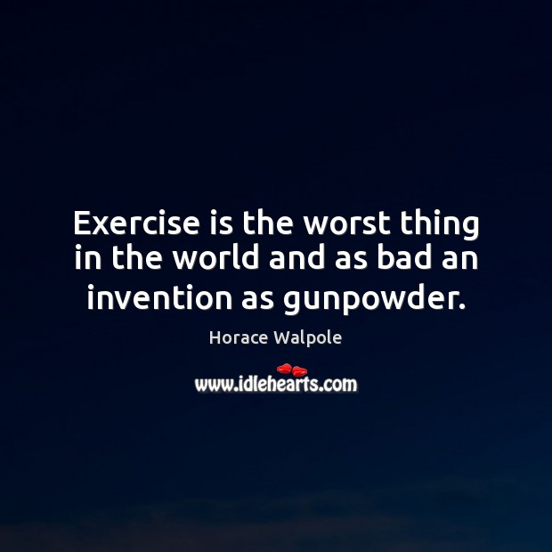 Exercise is the worst thing in the world and as bad an invention as gunpowder. Horace Walpole Picture Quote
