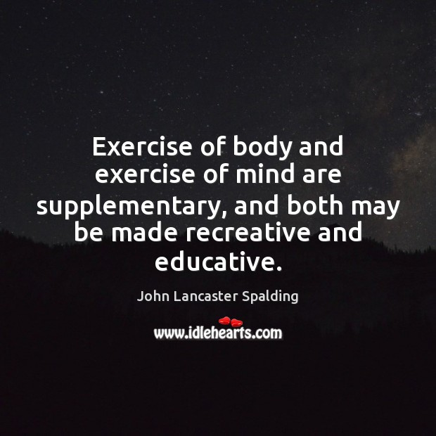 Exercise of body and exercise of mind are supplementary, and both may Exercise Quotes Image