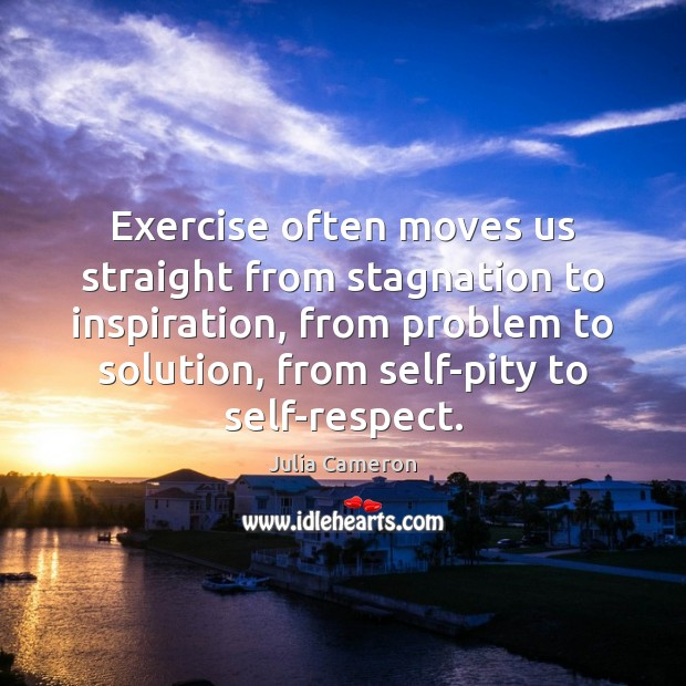 Exercise often moves us straight from stagnation to inspiration, from problem to Julia Cameron Picture Quote