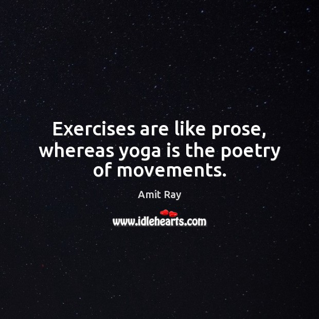 Exercises are like prose, whereas yoga is the poetry of movements. Image