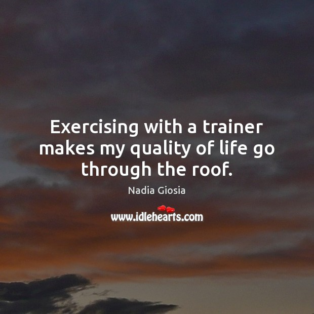 Exercising with a trainer makes my quality of life go through the roof. Image