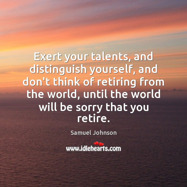 Exert your talents, and distinguish yourself, and don't think of retiring from Image