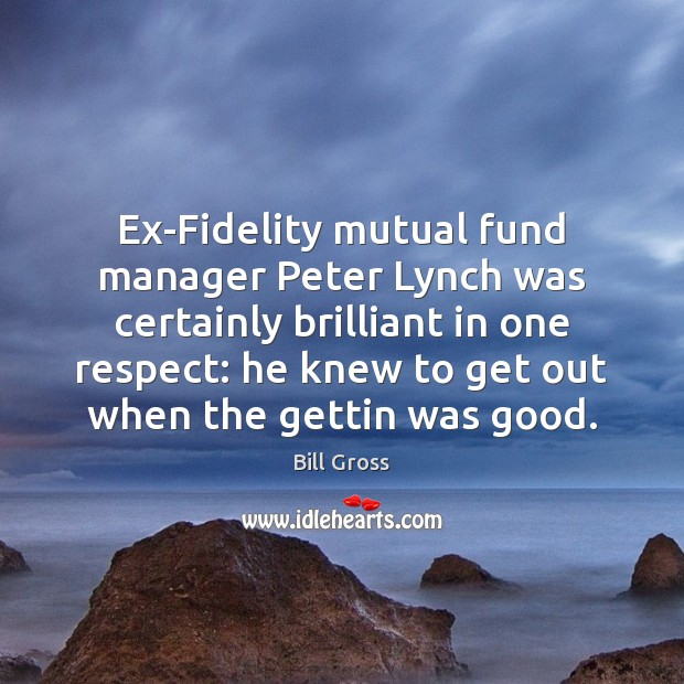 Ex-Fidelity mutual fund manager Peter Lynch was certainly brilliant in one respect: Bill Gross Picture Quote