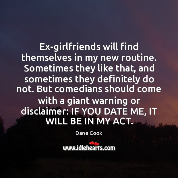 Ex-girlfriends will find themselves in my new routine. Sometimes they like that, Dane Cook Picture Quote