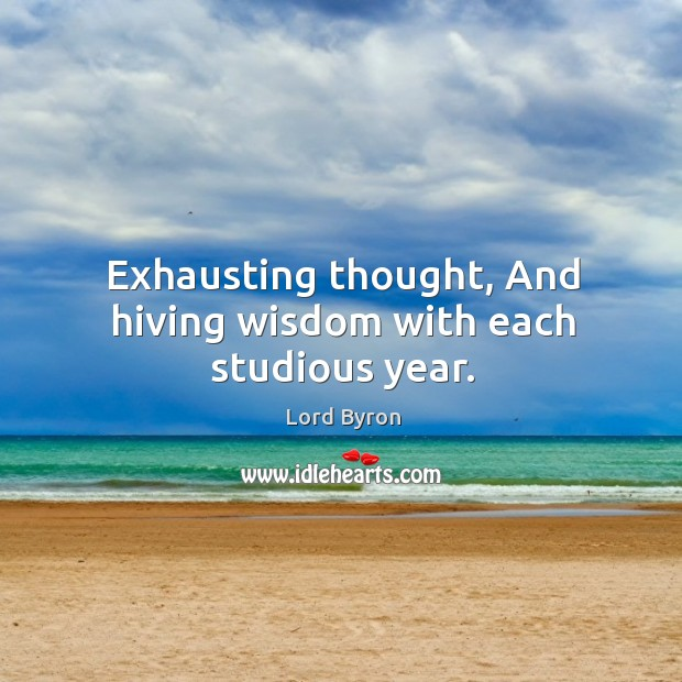 Exhausting thought, And hiving wisdom with each studious year. Image