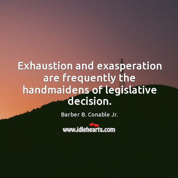 Image, Exhaustion and exasperation are frequently the handmaidens of legislative decision.
