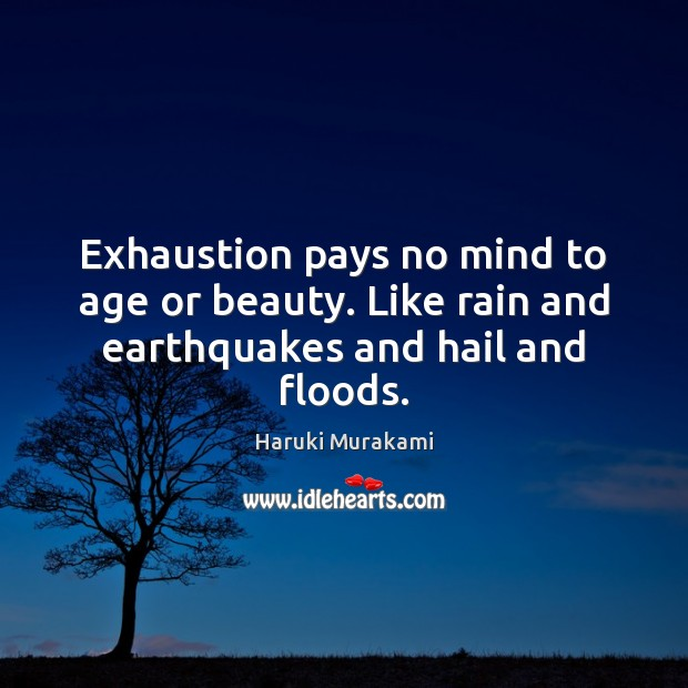 Exhaustion pays no mind to age or beauty. Like rain and earthquakes and hail and floods. Haruki Murakami Picture Quote