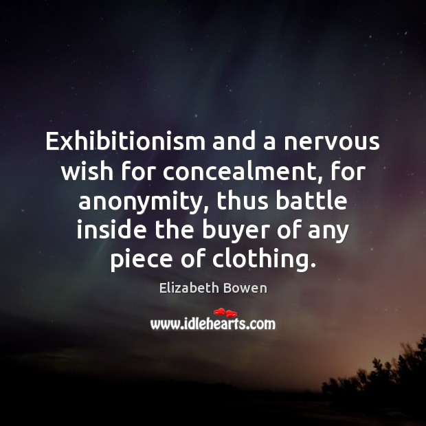Exhibitionism and a nervous wish for concealment, for anonymity, thus battle inside Elizabeth Bowen Picture Quote