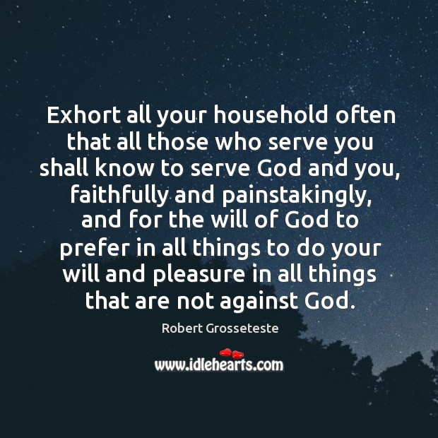 Exhort all your household often that all those who serve you shall know to serve Robert Grosseteste Picture Quote