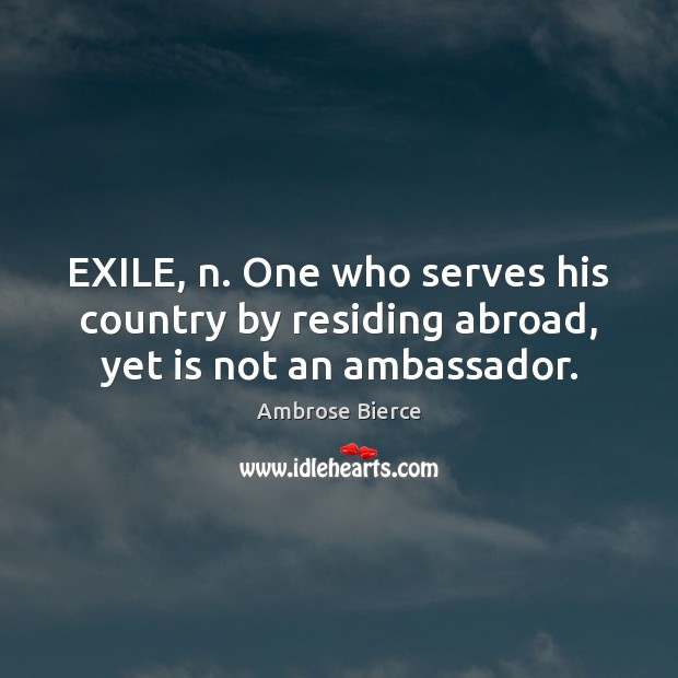 EXILE, n. One who serves his country by residing abroad, yet is not an ambassador. Image