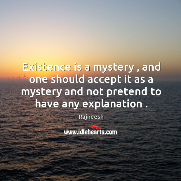 Image, Existence is a mystery , and one should accept it as a mystery