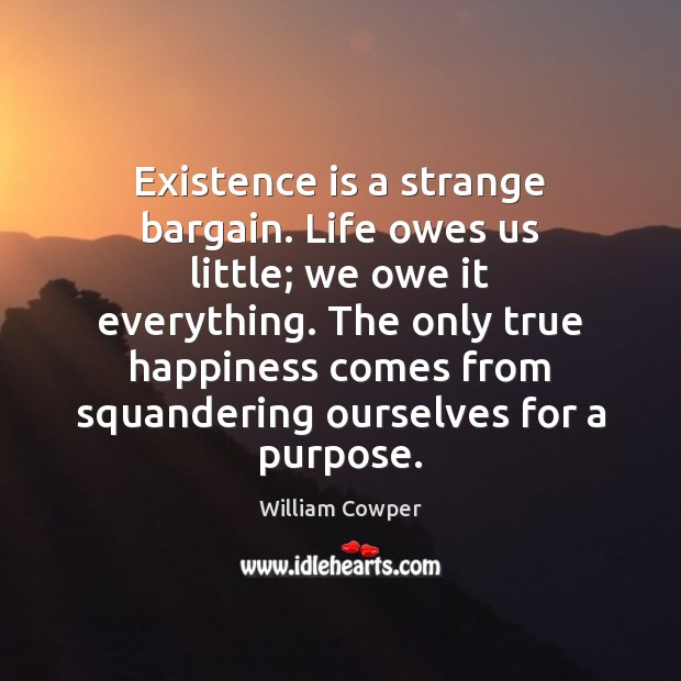Existence is a strange bargain. Life owes us little; we owe it William Cowper Picture Quote