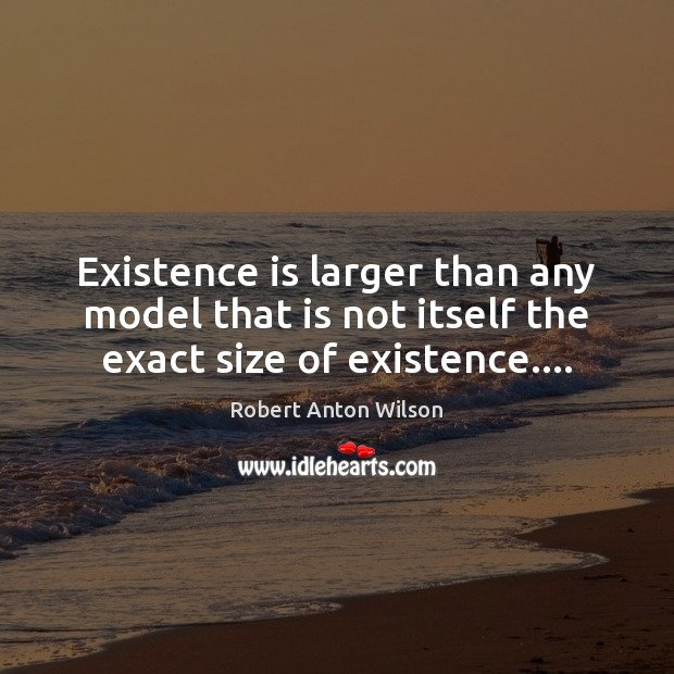Existence is larger than any model that is not itself the exact size of existence…. Image