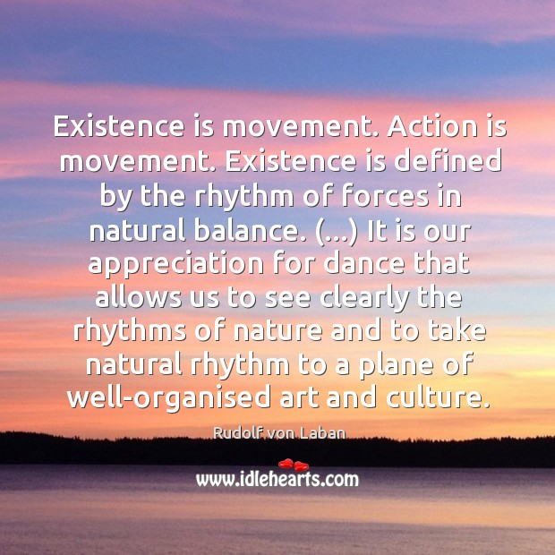 Existence is movement. Action is movement. Existence is defined by the rhythm Image