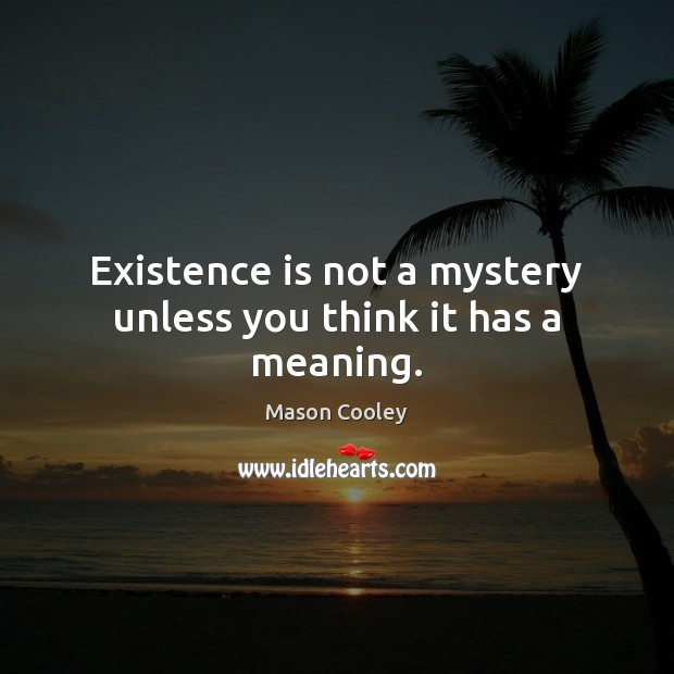 Existence is not a mystery unless you think it has a meaning. Image