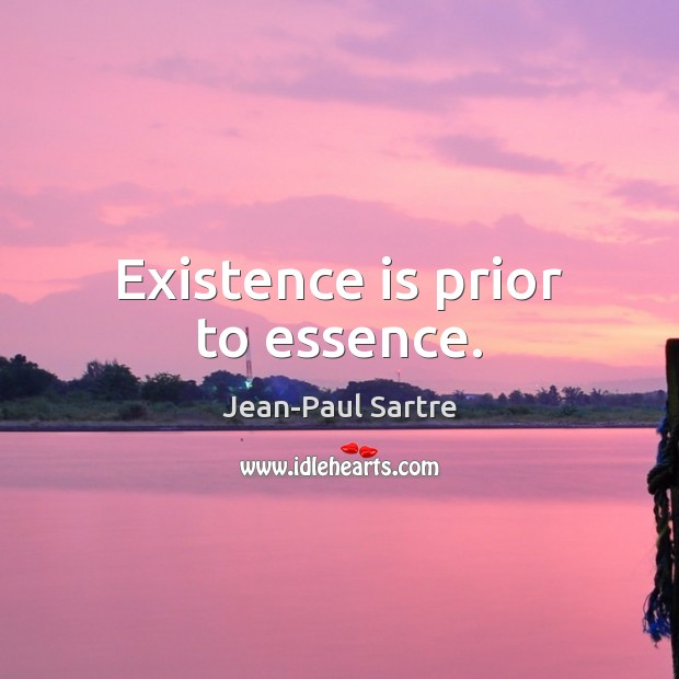 Existence is prior to essence. Image