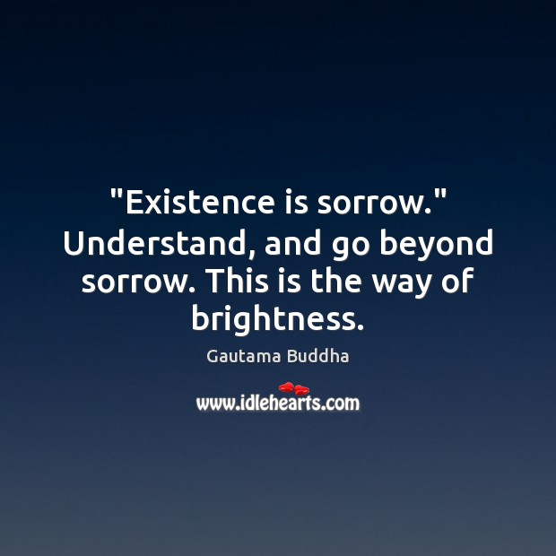 """""""Existence is sorrow."""" Understand, and go beyond sorrow. This is the way of brightness. Image"""