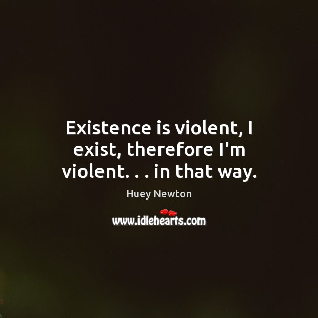 Image, Existence is violent, I exist, therefore I'm violent. . . in that way.