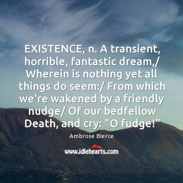 Image, EXISTENCE, n. A transient, horrible, fantastic dream,/ Wherein is nothing yet all