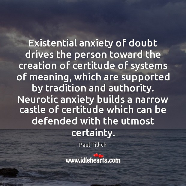 Existential anxiety of doubt drives the person toward the creation of certitude Paul Tillich Picture Quote