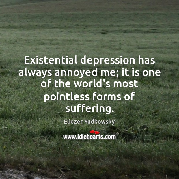 Existential depression has always annoyed me; it is one of the world's Eliezer Yudkowsky Picture Quote