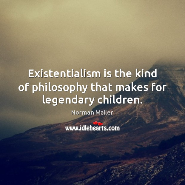 Existentialism is the kind of philosophy that makes for legendary children. Image