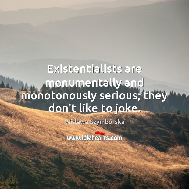 Existentialists are monumentally and monotonously serious; they don't like to joke. Wislawa Szymborska Picture Quote
