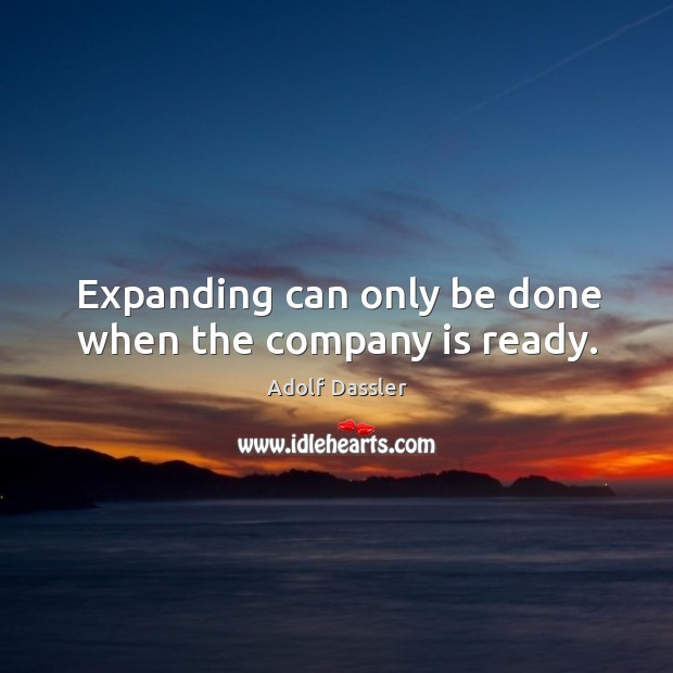 Expanding can only be done when the company is ready. Image