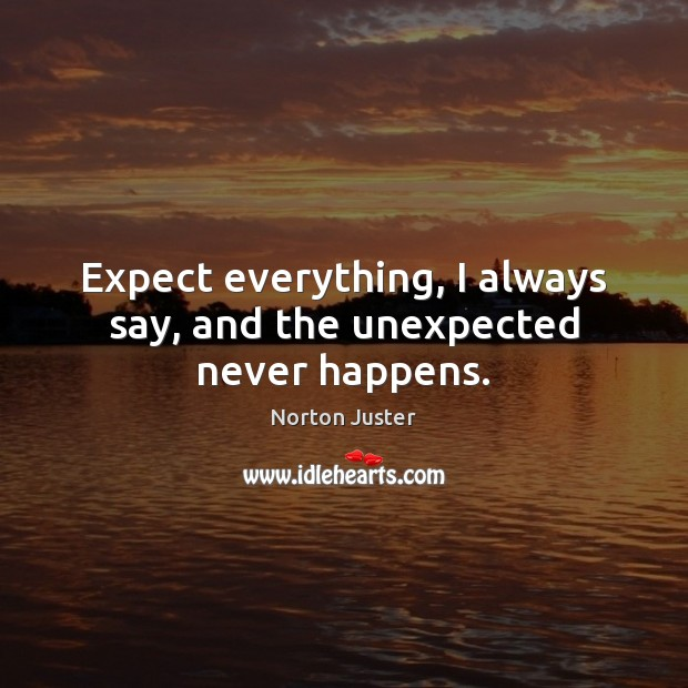 Image, Expect everything, I always say, and the unexpected never happens.