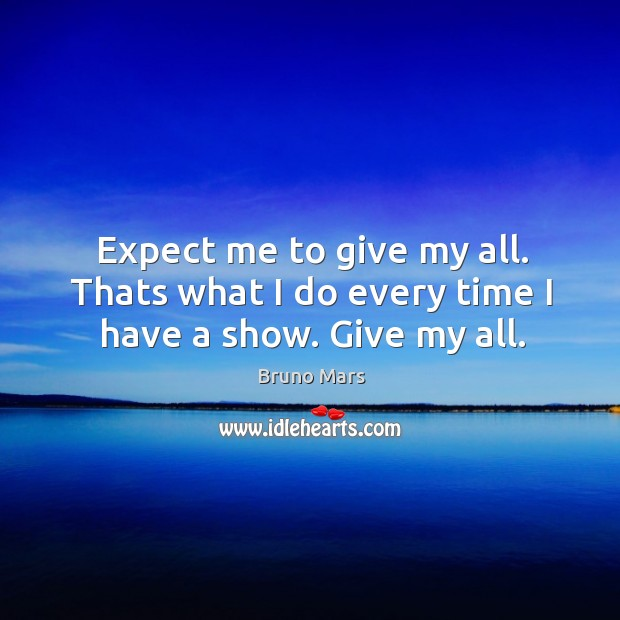 Expect me to give my all. Thats what I do every time I have a show. Give my all. Bruno Mars Picture Quote