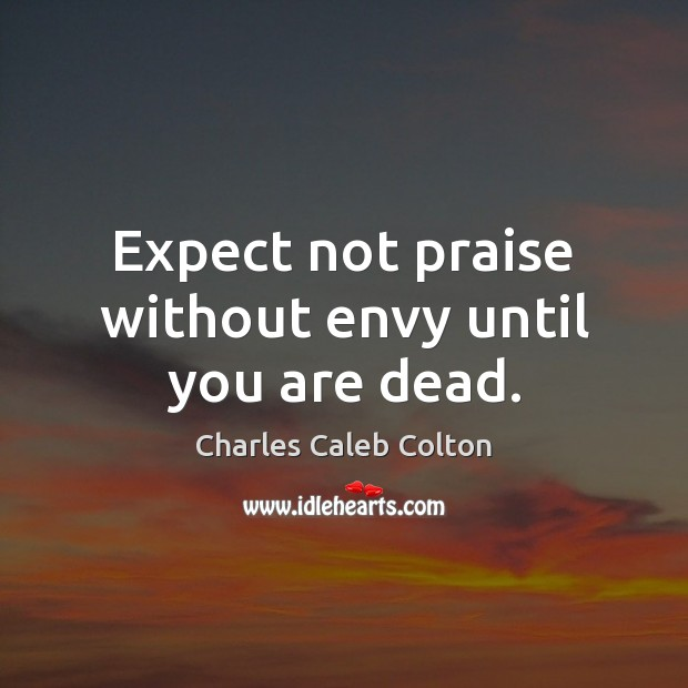 Expect not praise without envy until you are dead. Charles Caleb Colton Picture Quote