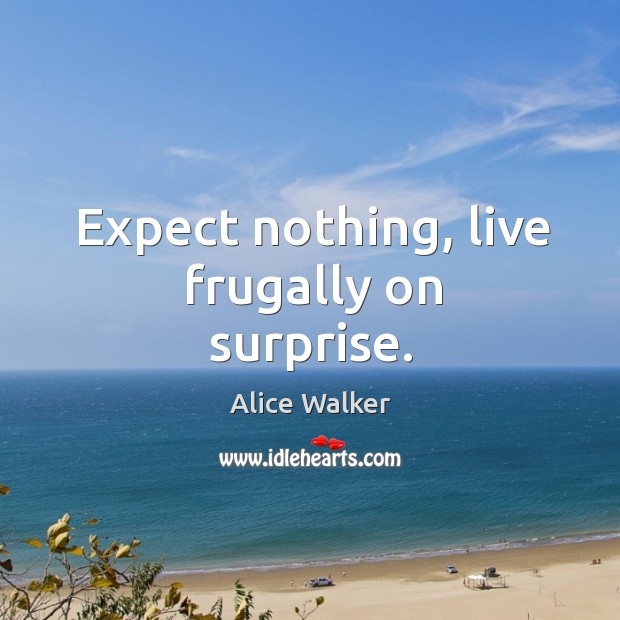 Image, Expect nothing, live frugally on surprise.