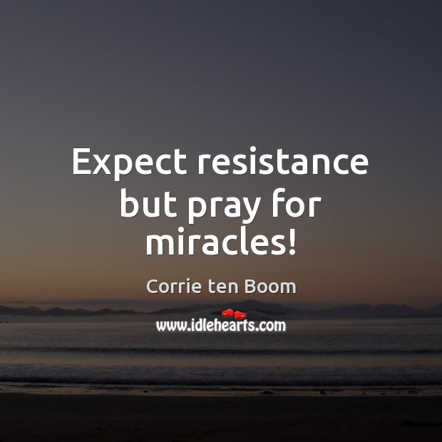 Expect resistance but pray for miracles! Image
