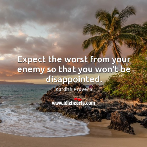 Image, Expect the worst from your enemy so that you won't be disappointed.