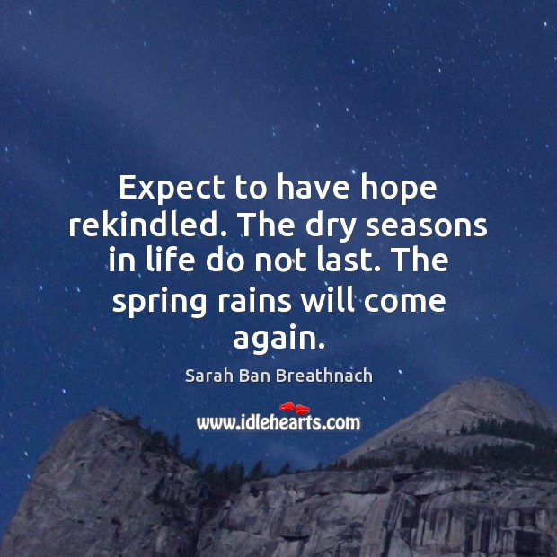Expect to have hope rekindled. The dry seasons in life do not Sarah Ban Breathnach Picture Quote