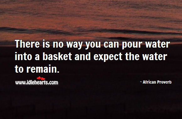 There is no way you can pour water into a basket and expect the water to remain. African Proverbs Image
