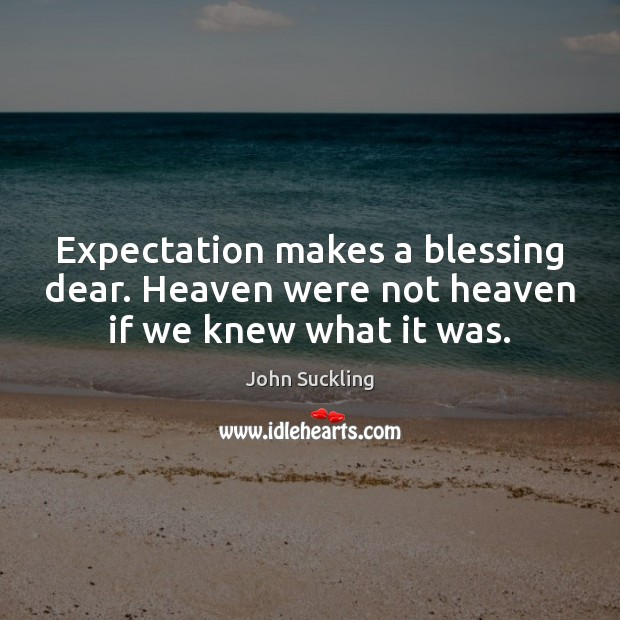 Expectation makes a blessing dear. Heaven were not heaven if we knew what it was. Image