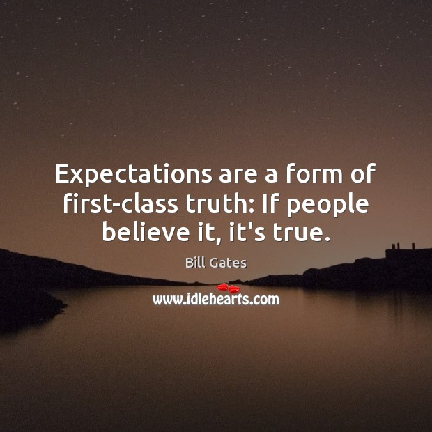 Image, Expectations are a form of first-class truth: If people believe it, it's true.