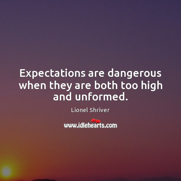 Expectations are dangerous when they are both too high and unformed. Image