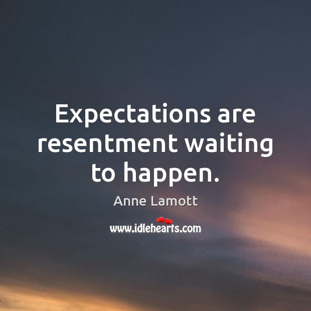 Expectations are resentment waiting to happen. Image