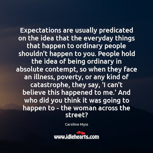 Expectations are usually predicated on the idea that the everyday things that Caroline Myss Picture Quote