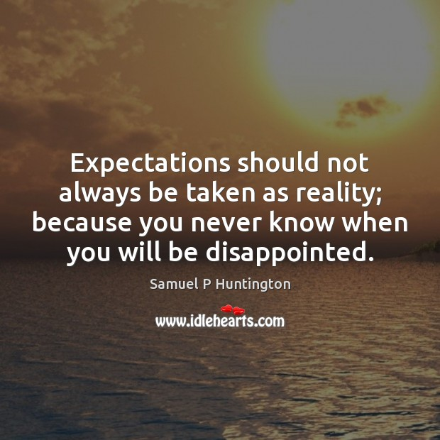Expectations should not always be taken as reality; because you never know Samuel P Huntington Picture Quote